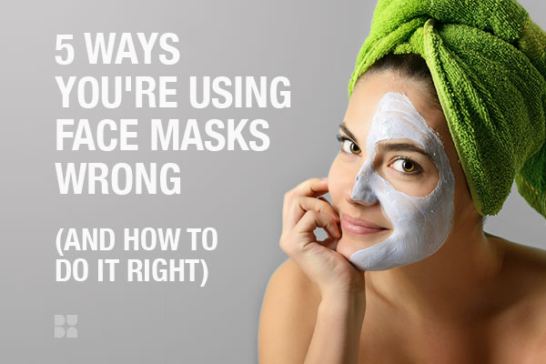 Face Masks: 5 Things You're Doing All Wrong (And How to Do It Right!)